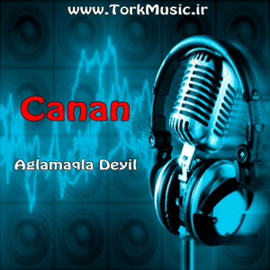 دانلود آهنگ ترکی جانان به نام آغلاماقلا دییل